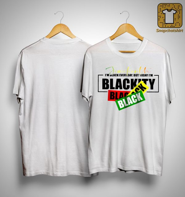 Juneteenth I'm Black Every Day But Today I'm Blackity Shirt