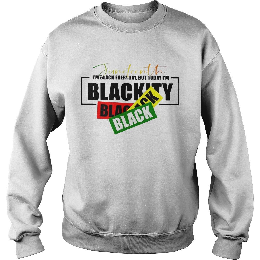 Juneteenth I'm Black Every Day But Today I'm Blackity Sweater