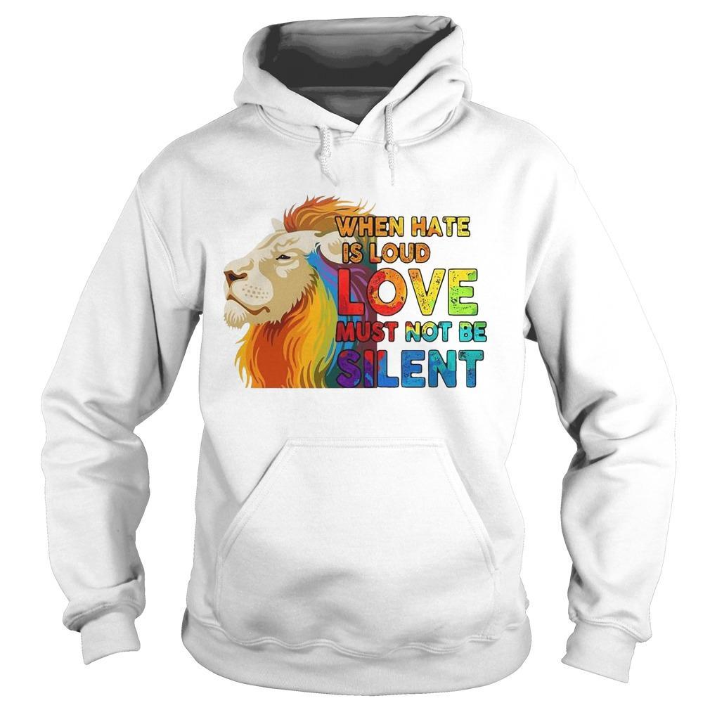 Lgbt Lion When Hate Is Loud Love Must Not Be Silent Hoodie