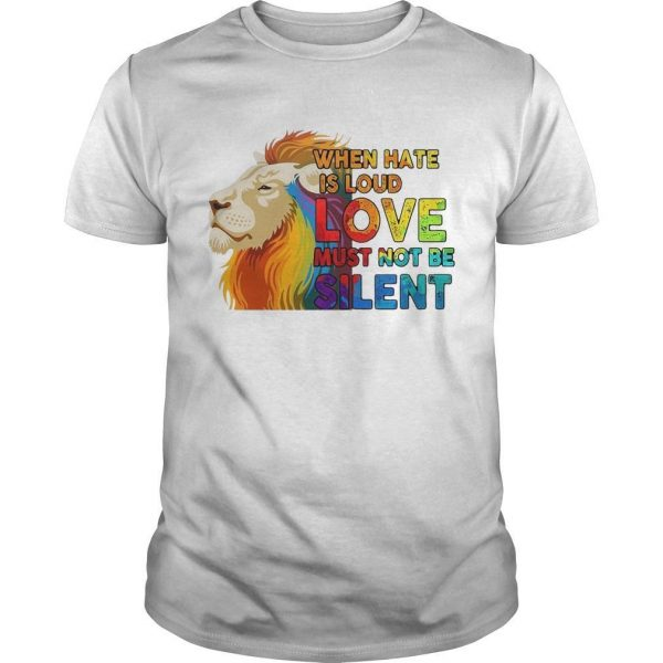 Lgbt Lion When Hate Is Loud Love Must Not Be Silent Shirt
