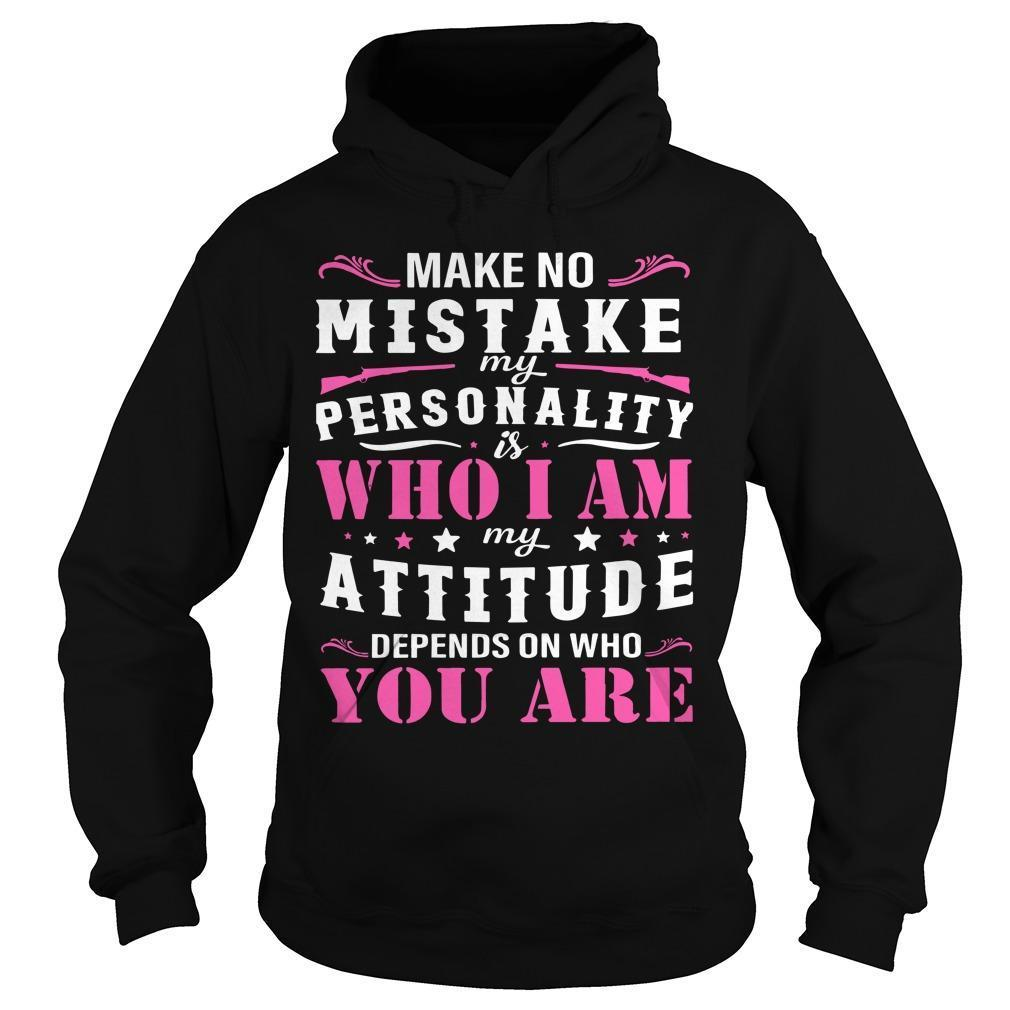 Make No Mistake My Personality Is Who I Am My Attitude Depends On Who You Are Hoodie