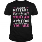 Make No Mistake My Personality Is Who I Am My Attitude Depends On Who You Are Shirt
