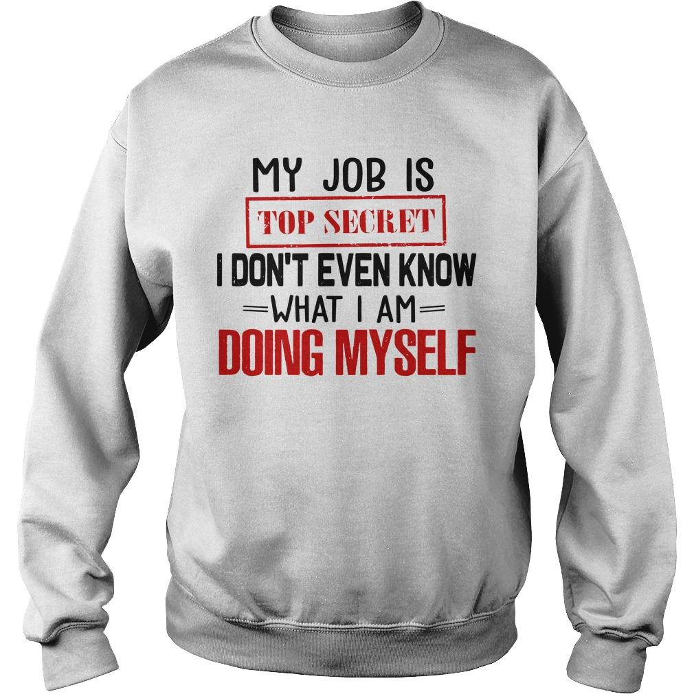 My Job Is Top Secret I Don't Even Know What I Am Doing Myself Sweater