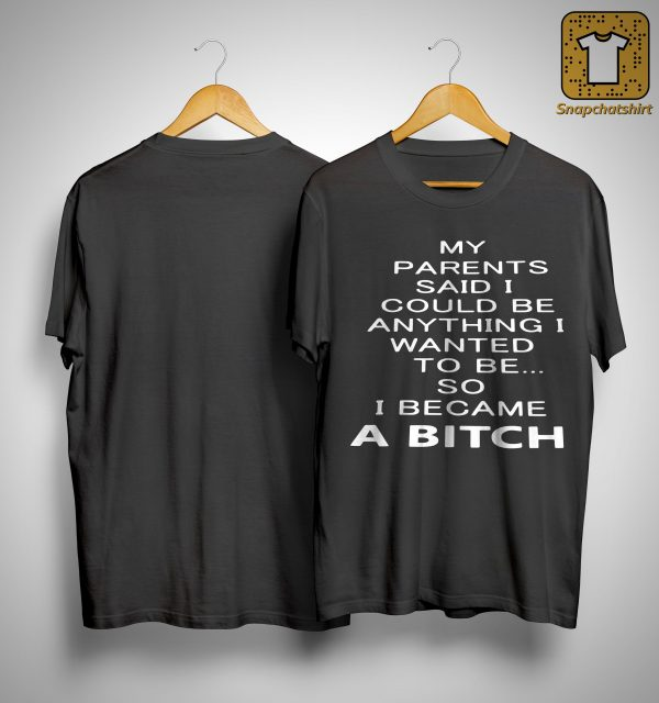 My Parents Said I Could Be Anything I Wanted To Be So I Became A Bitch Shirt