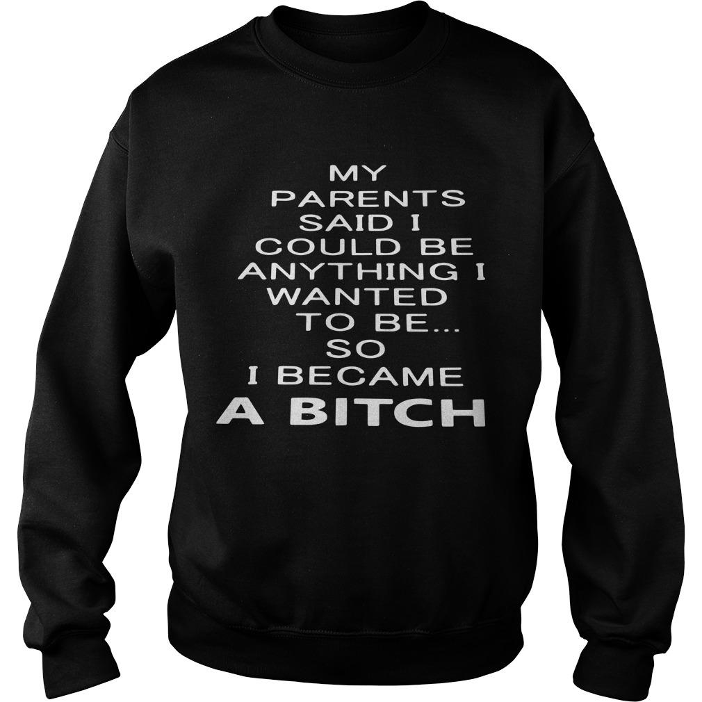 My Parents Said I Could Be Anything I Wanted To Be So I Became A Bitch Sweater