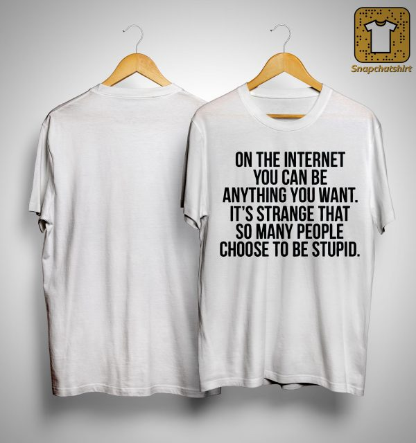 On The Internet You Can Be Anything You Want It's Strange Shirt