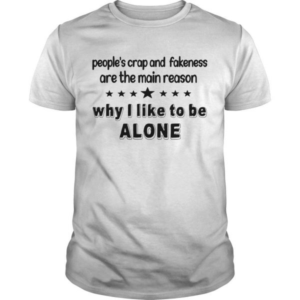 People's Crap And Fakeness Are The Main Reason Why I Like To Be Alone Shirt