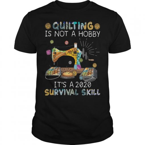 Quilting Is Not A Hobby It's A 2020 Survival Skill Shirt