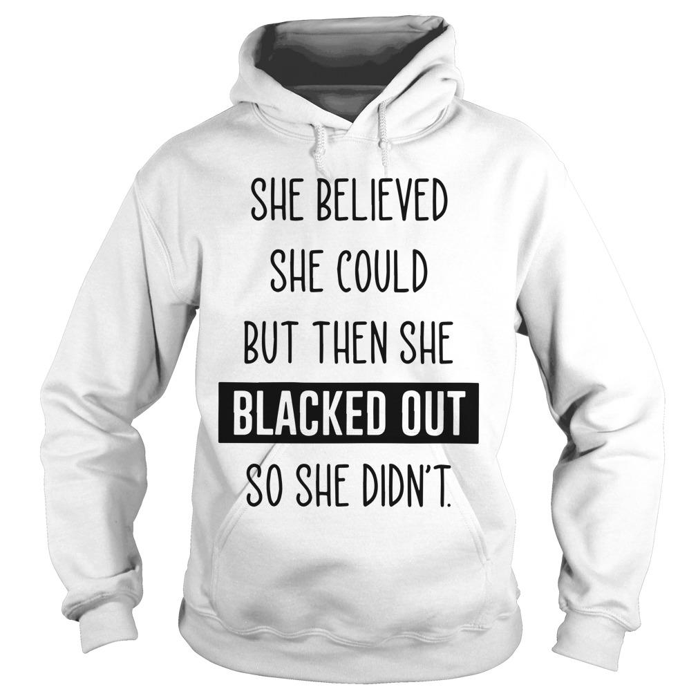 She Believed She Could But Then She Blacked Out So She Didn't Hoodie