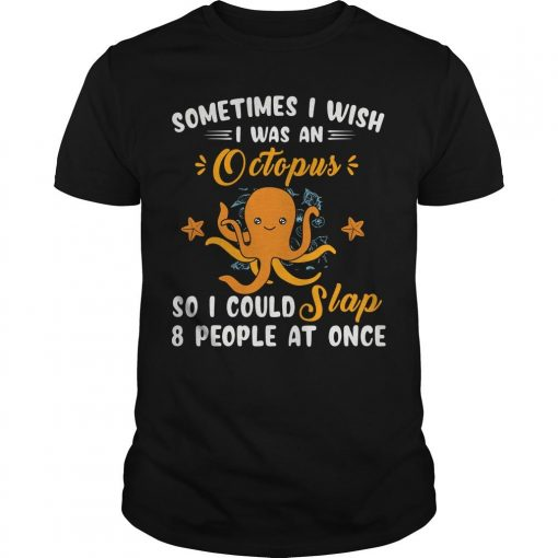 Sometimes I Wish I Was An Octopus So I Could Slap 8 People At Once Shirt