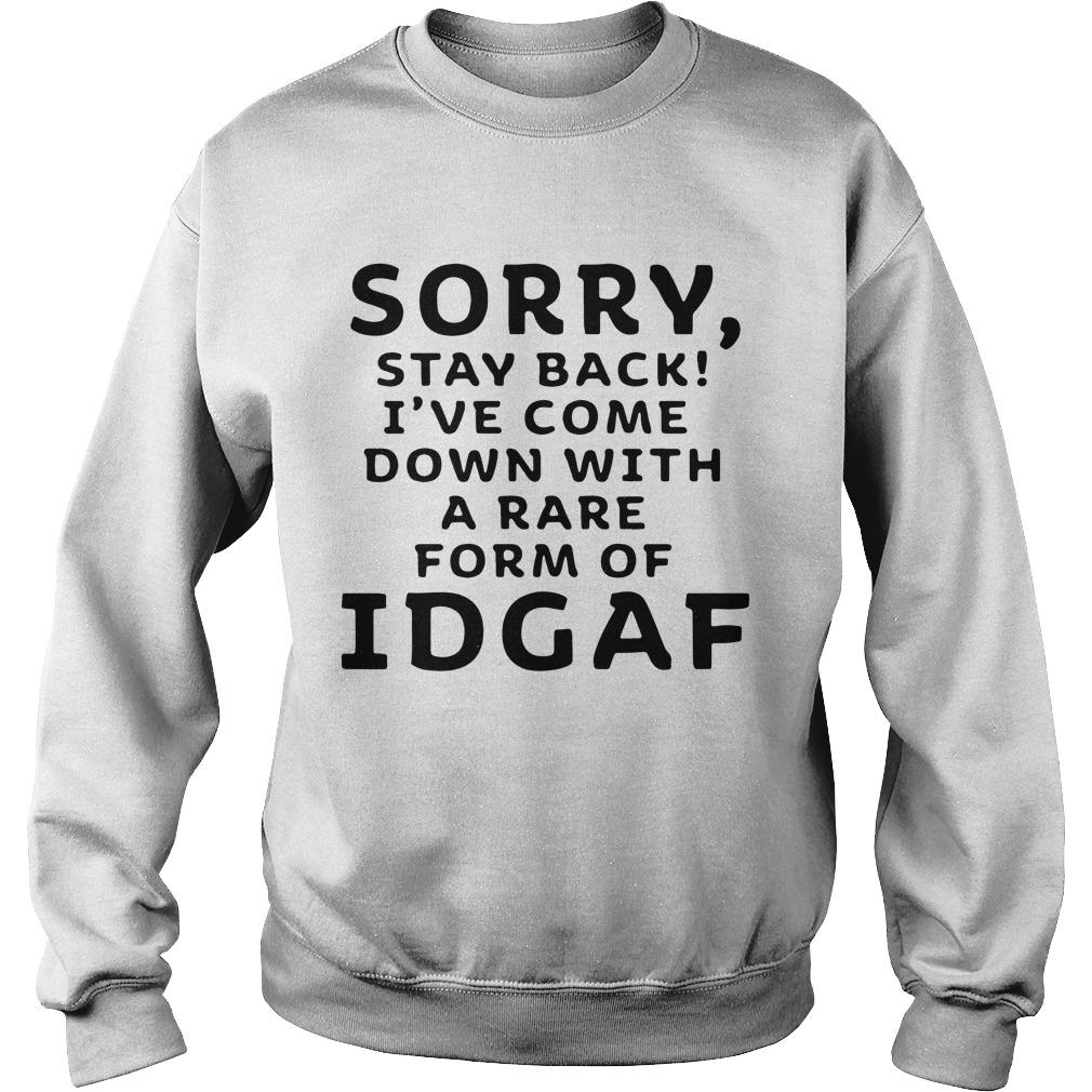 Sorry Stay Back I've Come Down With A Rare Form Of Idgaf Sweater