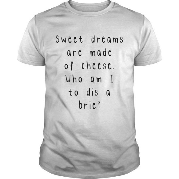 Sweet Dreams Are Made Of Cheese Who Am I To Dis A Brie Shirt
