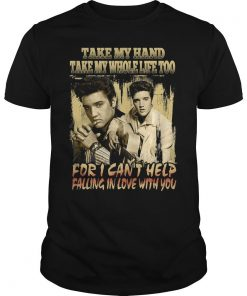 Take My Hand Take My Whole Life Too For I Can't Help Falling In Love With You Shirt
