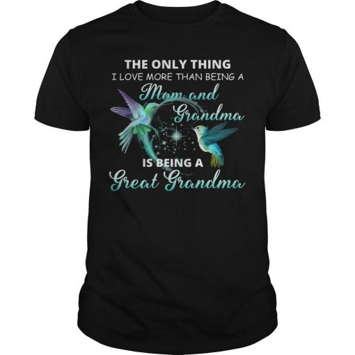 The Only Thing I Love More Than Being A Mom And Grandma Is Being A Great Grandma Shirt