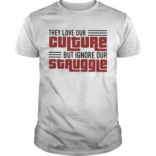 They Love Our Culture But Ignore Our Struggle Shirt