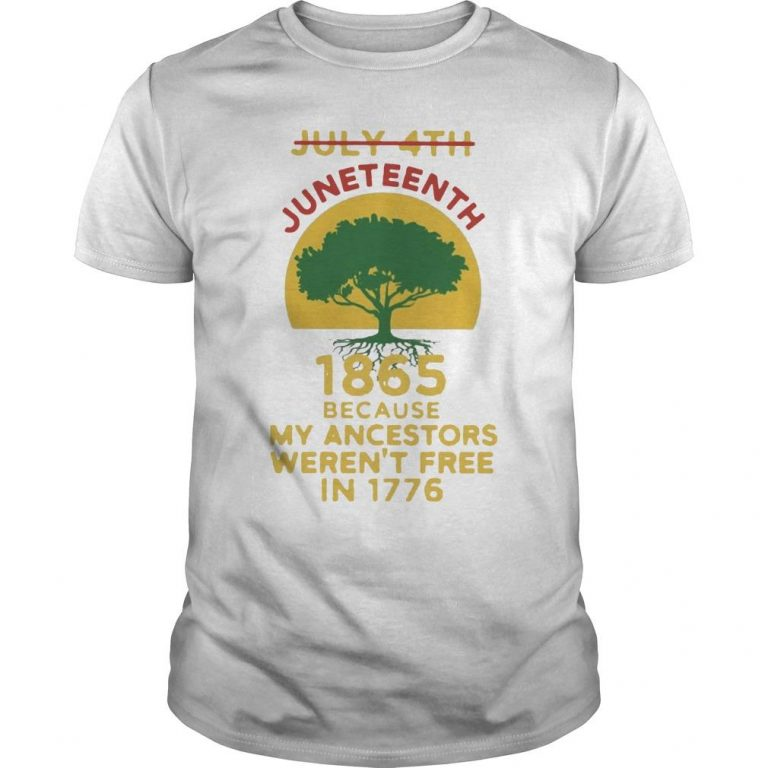 Tree July 4th 1865 Because My Ancestors Weren't Free In 1776 Juneteenth T Shirt