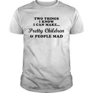 Two Things I Know I Can Make Pretty Children And People Mad Shirt