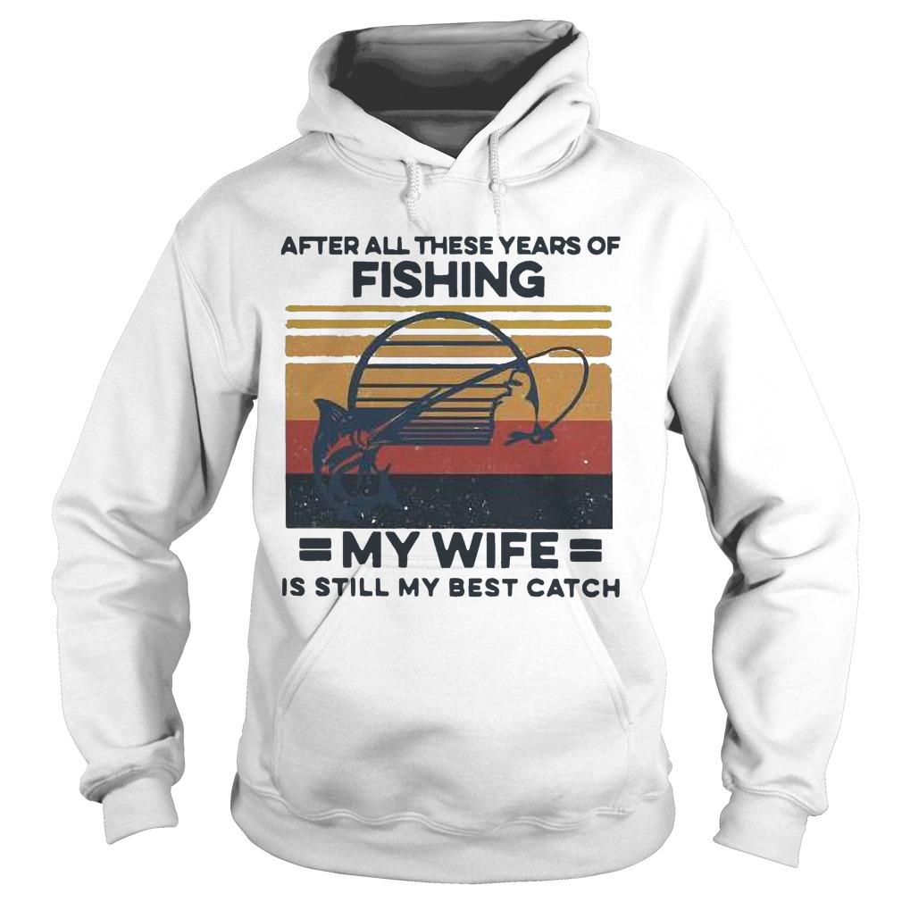 Vintage After All These Years Of Fishing My Wife Is Still My Best Catch Hoodie