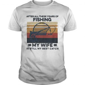 Vintage After All These Years Of Fishing My Wife Is Still My Best Catch Shirt