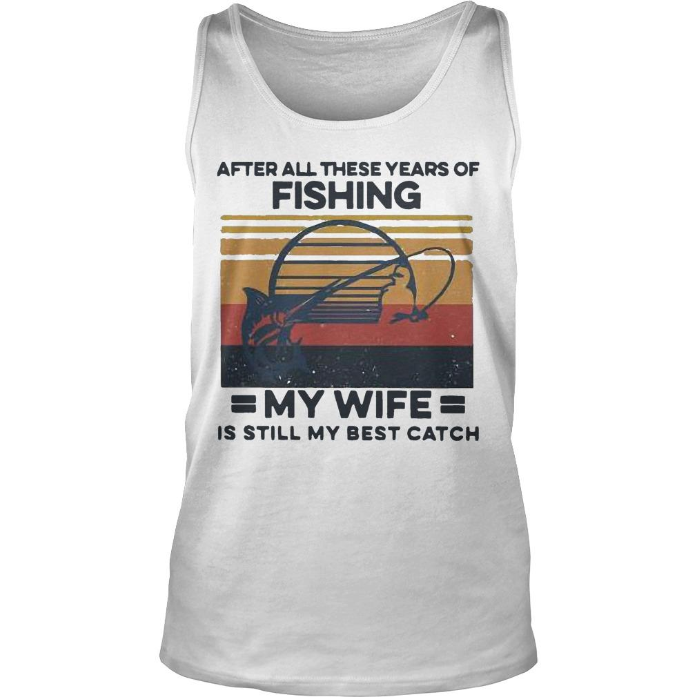 Vintage After All These Years Of Fishing My Wife Is Still My Best Catch Tank Top