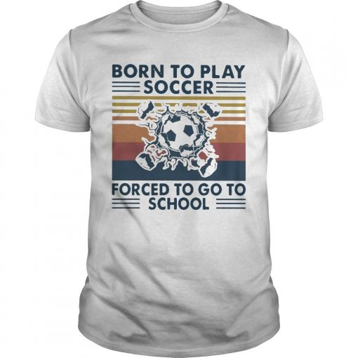 Vintage Born To Play Soccer Forced To Go To School Shirt