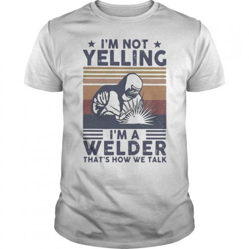 Vintage I'm Not Yelling I'm A Welder That's How We Talk Shirt