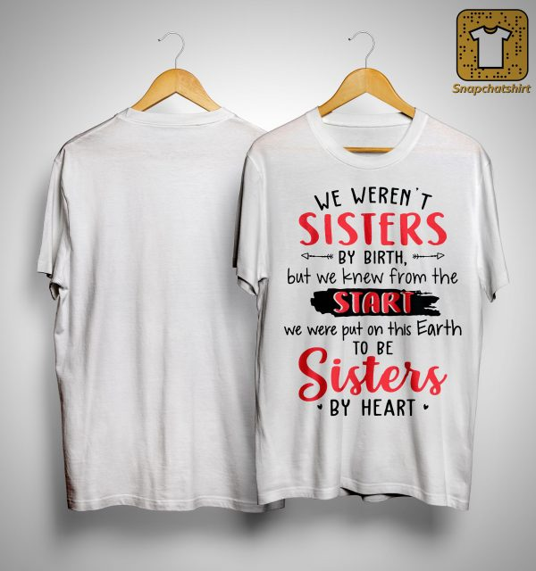 We Weren't Sisters By Birth But We Knew From The Start We Were To Be Sisters By Heart Shirt