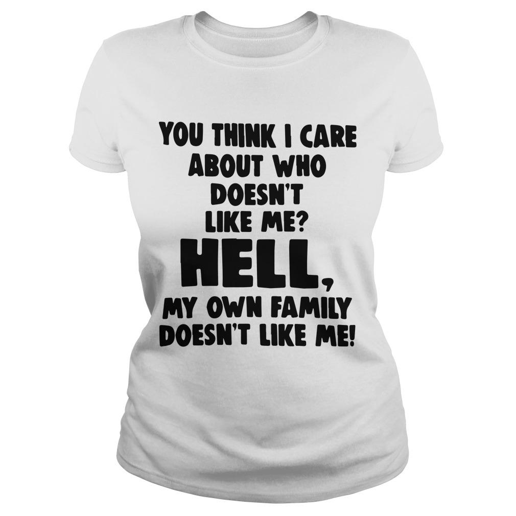 You Think I Care About Who Doesn't Like Me Hell My Own Family Doesn't Like Me Longsleeve
