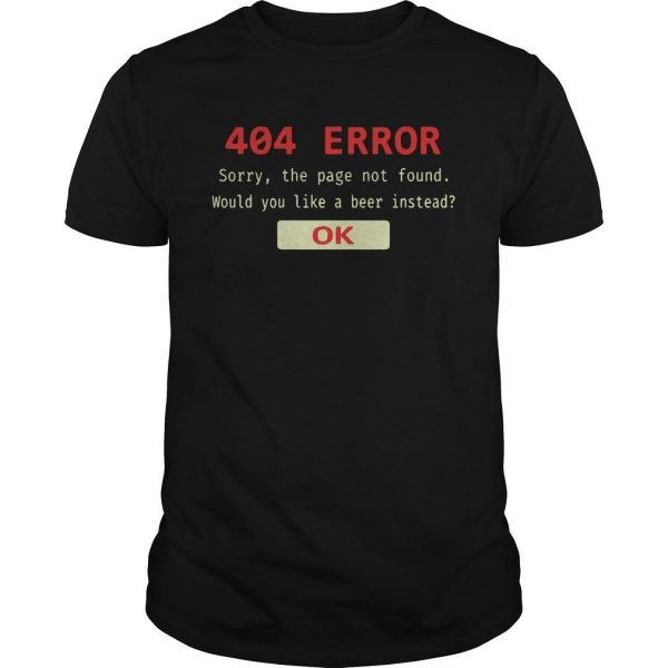 404 Error Sorry The Page Not Found Would You Like A Beer Instead Ok Shirt