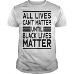 All Lives Can't Matter Until Black Lives Matter T Shirt