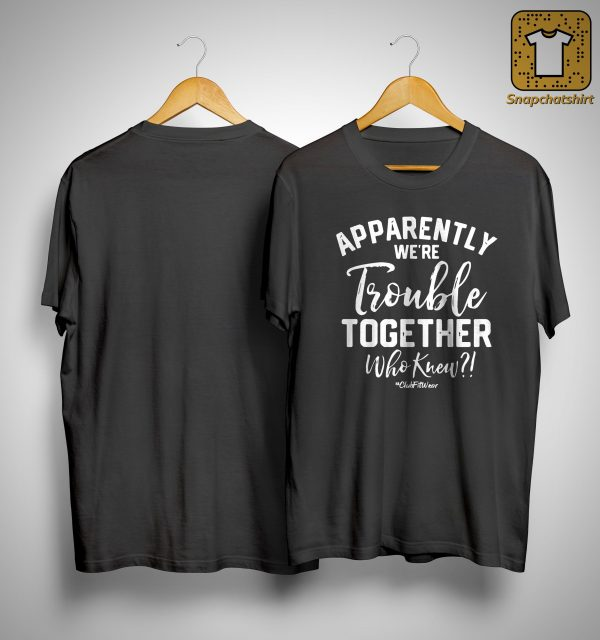 Apparently We're Trouble Together Who Knew Shirt