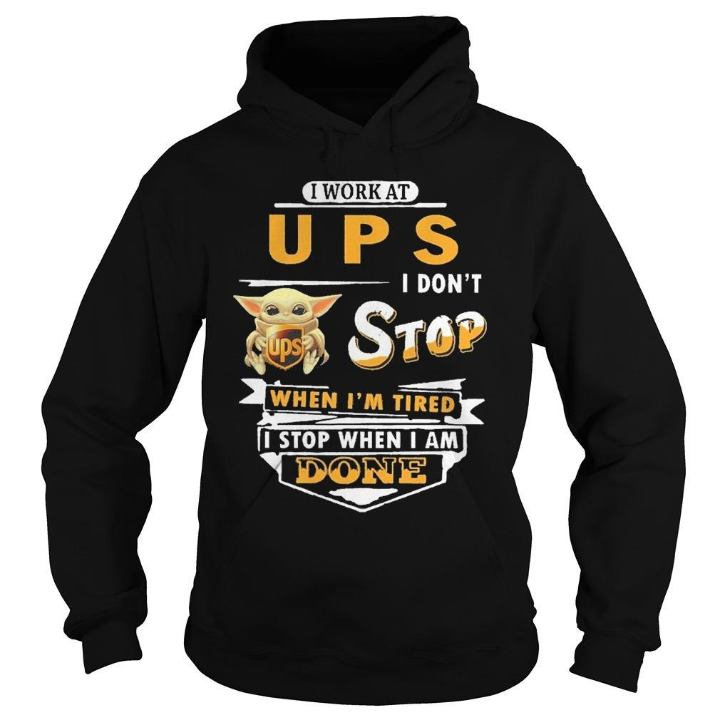 Baby Yoda I Work At Ups I Don't Stop When I'm Tired I Stop When I Am Done Hoodie