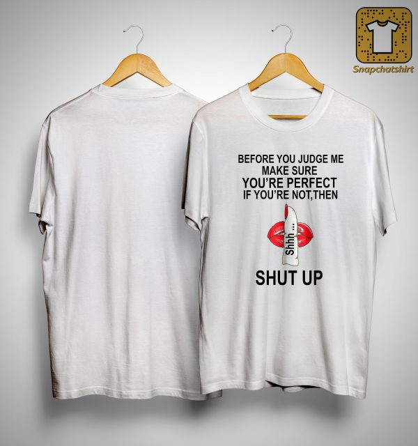 Before You Judge Me Make Sure You're Perfect If You're Not Then Shhh Shut Up Shirt