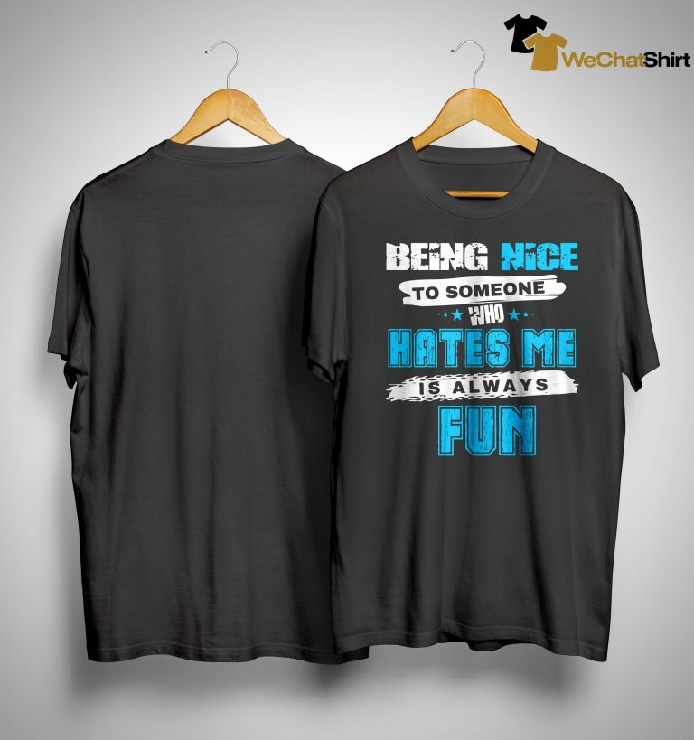 Being Nice To Someone Who Hates Me Is Always Fun Shirt