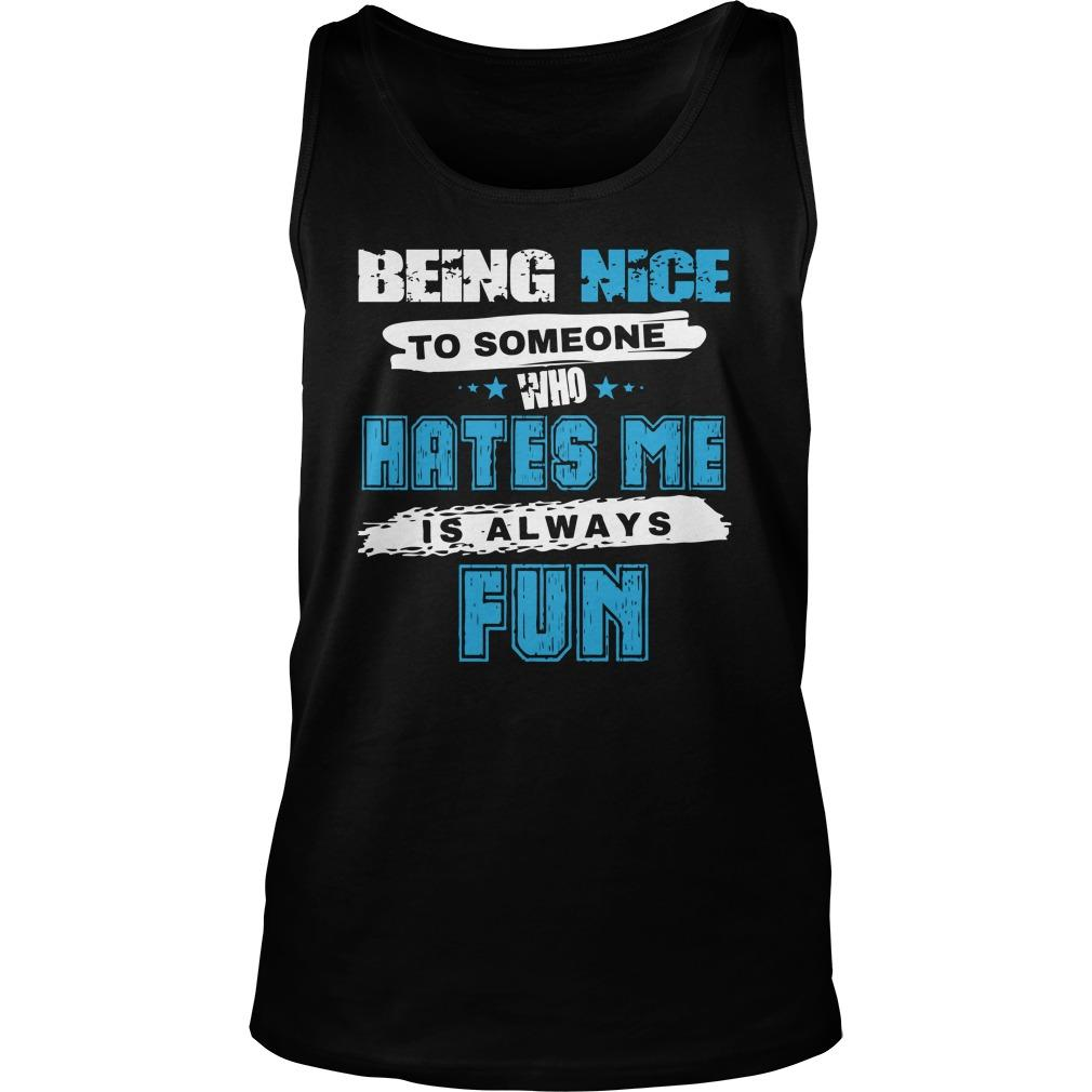 Being Nice To Someone Who Hates Me Is Always Fun Tank Top