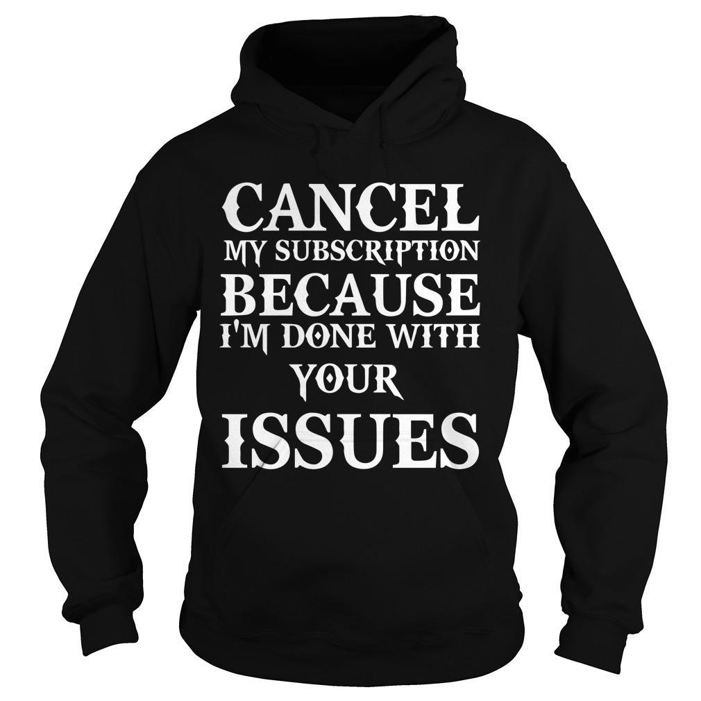 Cancel My Subscription Because I'm Done With Your Issues Hoodie