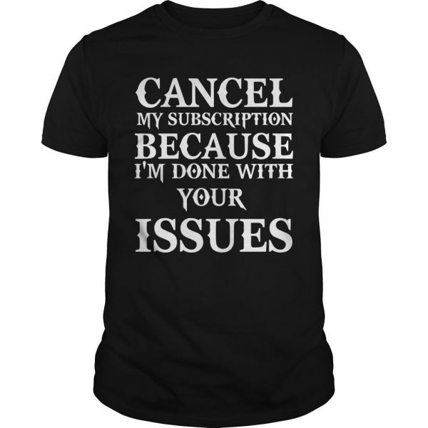 Cancel My Subscription Because I'm Done With Your Issues Shirt