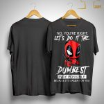 Deadpool No You're Right Let's Do It The Dumbest Way Possible Shirt