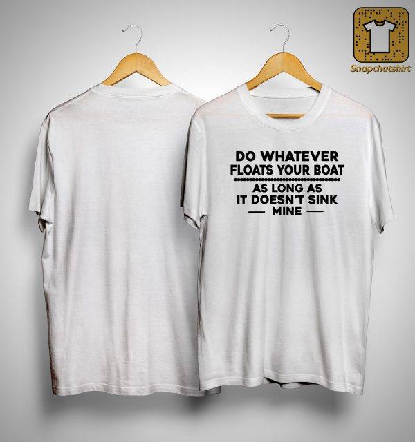 Do Whatever Floats Your Boat As Long As It Doesn't Sink Mine Shirt