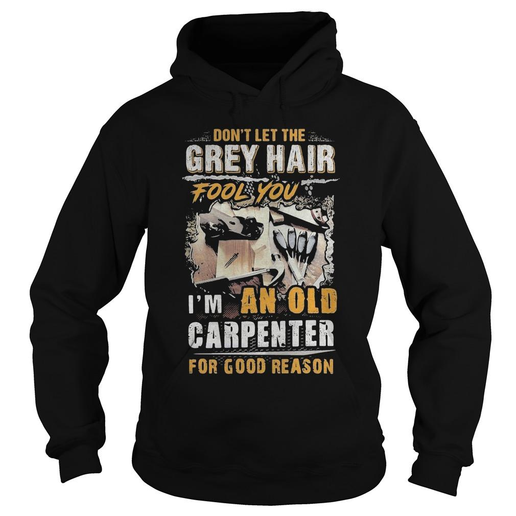 Don't Let The Grey Hair Fool You I'm An Old Carpenter For Good Reason Hoodie