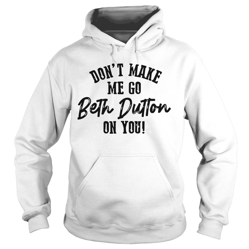 Don't Make Me Go Beth Dutton On You Hoodie