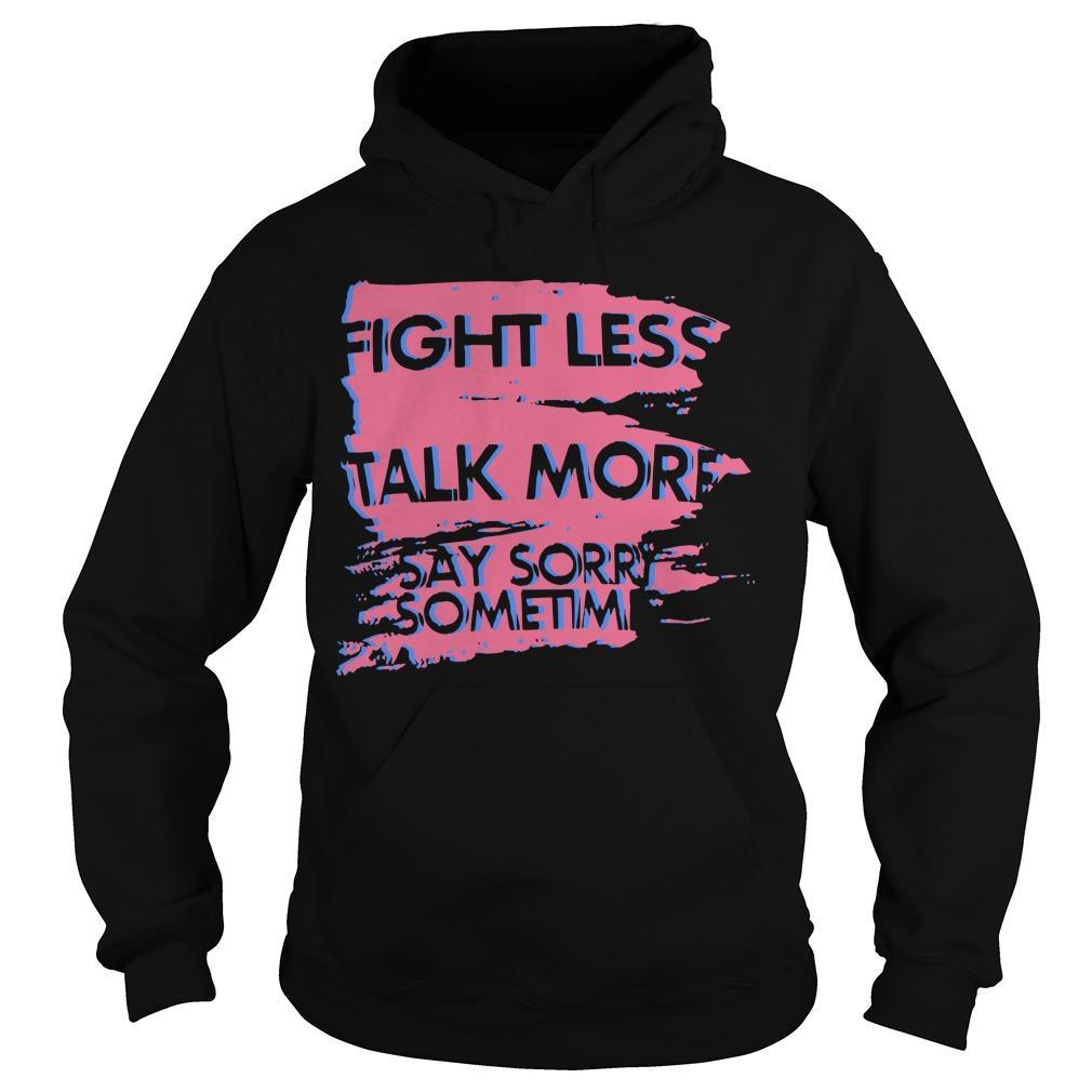 Fight Less Talk More Say Sorry Sometimes Hoodie