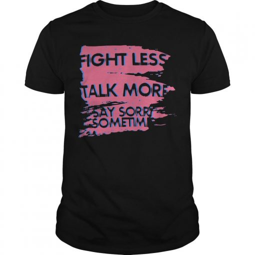 Fight Less Talk More Say Sorry Sometimes Shirt