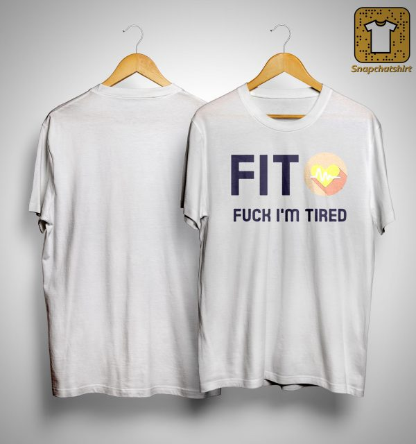 Fit Fuck I'm Tired Shirt