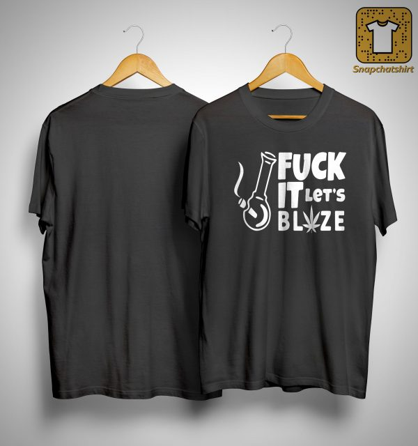 Fuck It Let's Blaze Shirt