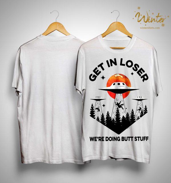 Get In Loser We're Doing Butt Stuff Shirt
