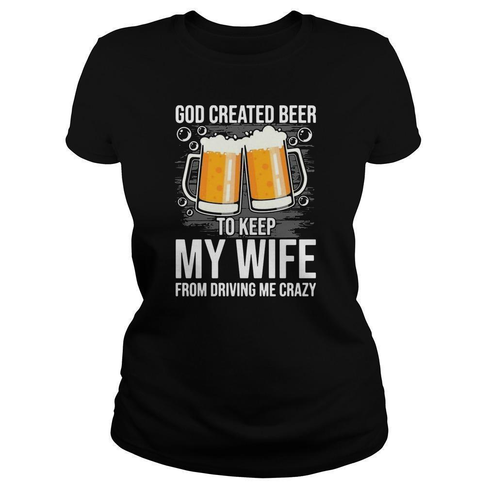 God Created Beer To Keep My Wife From Driving Me Crazy Longsleeve
