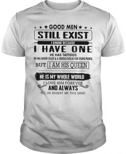 Good Men Still Exist I Know Because I Have One He Has Tattoos I Am His Queen Shirt
