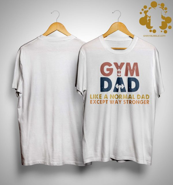 Gym Dad Like A Normal Dad Except Way Stronger Shirt