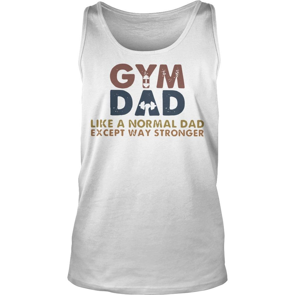 Gym Dad Like A Normal Dad Except Way Stronger Tank Top